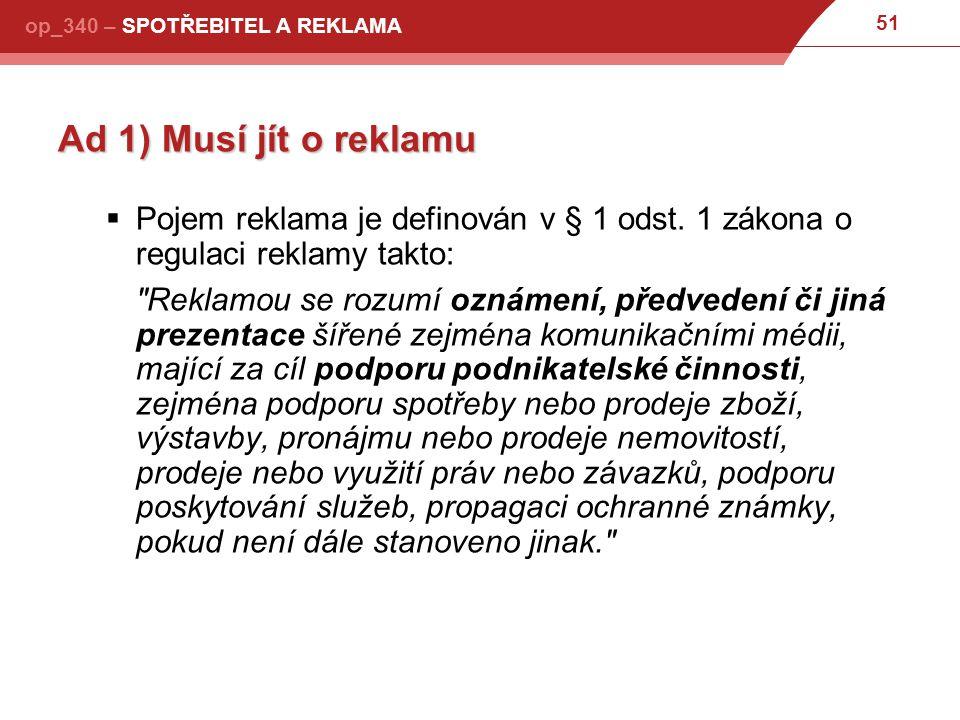 51 op_340 – SPOTŘEBITEL A REKLAMA Ad 1) Musí jít o reklamu  Pojem reklama je definován v § 1 odst.