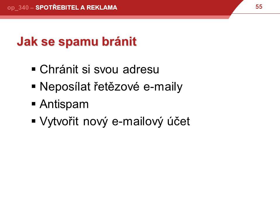 55 op_340 – SPOTŘEBITEL A REKLAMA Jak se spamu bránit  Chránit si svou adresu  Neposílat řetězové e-maily  Antispam  Vytvořit nový e-mailový účet