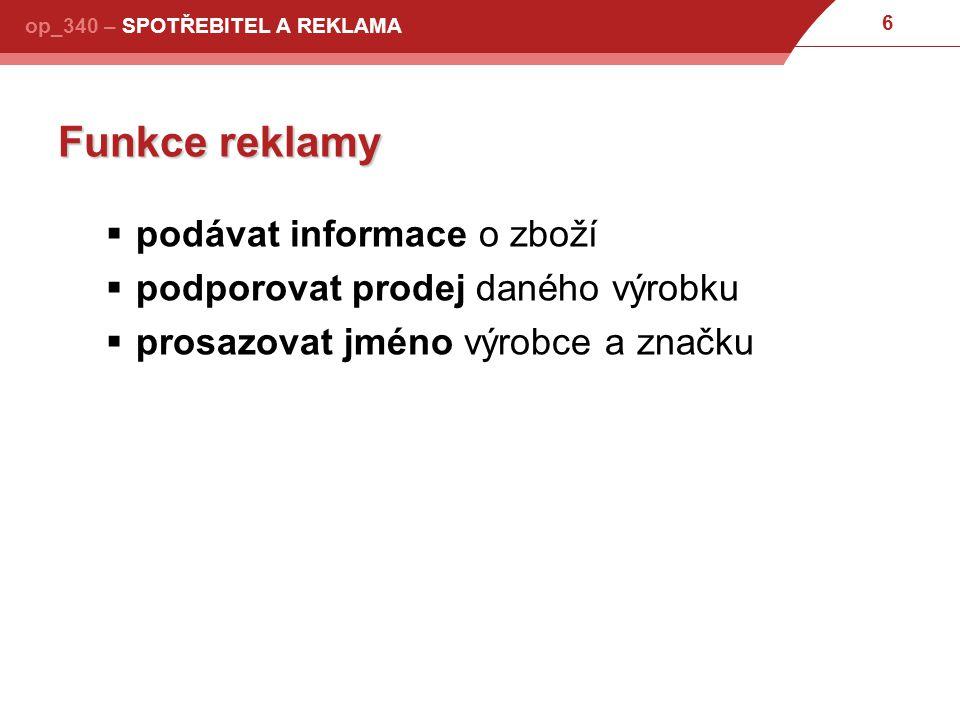 7 op_340 – SPOTŘEBITEL A REKLAMA Definice a cíle ochrany spotřebitele  spotřebiteli musí být umožněno dosažení svých práv při reklamaci  snaha vzdorovat klamavé reklamě (zejména poskytováním informací o porovnání výrobků podle objektivních kriterií a míry užitných hodnot)  podávat spotřebitelům informace o jejich právech a legálních způsobech ochrany jejich zájmů  sledovat a ovlivňovat vývoj legislativy rovněž ve vztahu k ochraně spotřebitele a to i na úrovni EU  poskytování poradenství pro spotřebitele