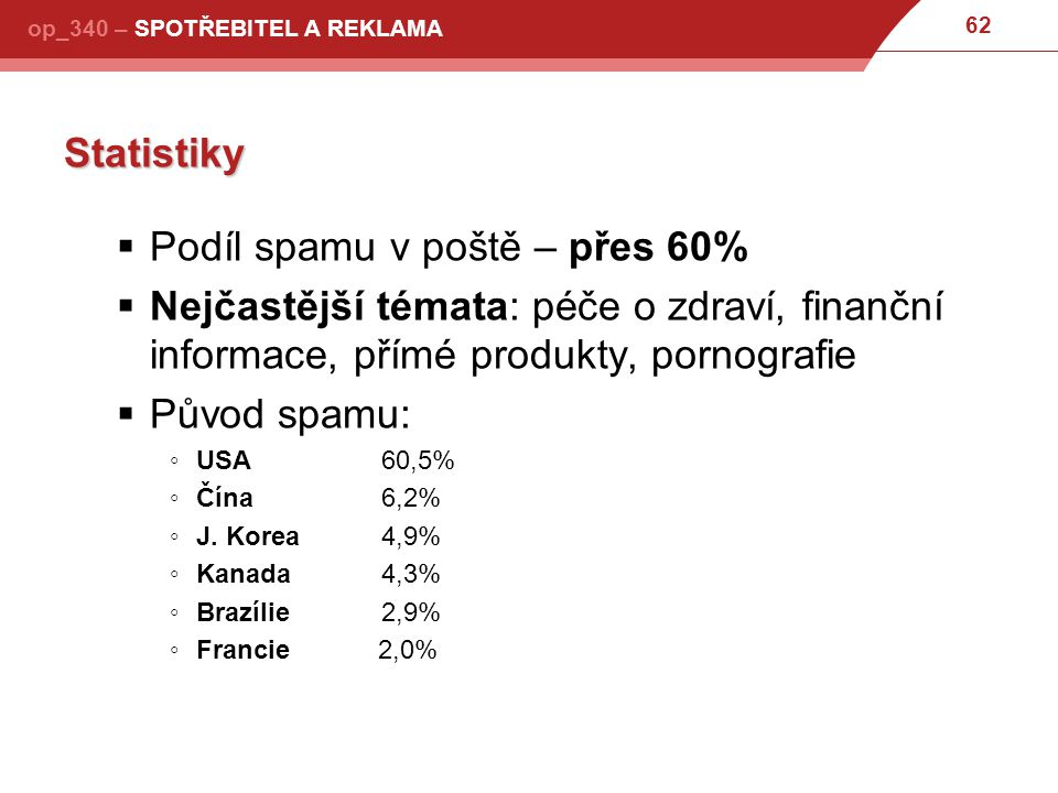 62 op_340 – SPOTŘEBITEL A REKLAMA Statistiky  Podíl spamu v poště – přes 60%  Nejčastější témata: péče o zdraví, finanční informace, přímé produkty, pornografie  Původ spamu: ◦USA60,5% ◦Čína6,2% ◦J.
