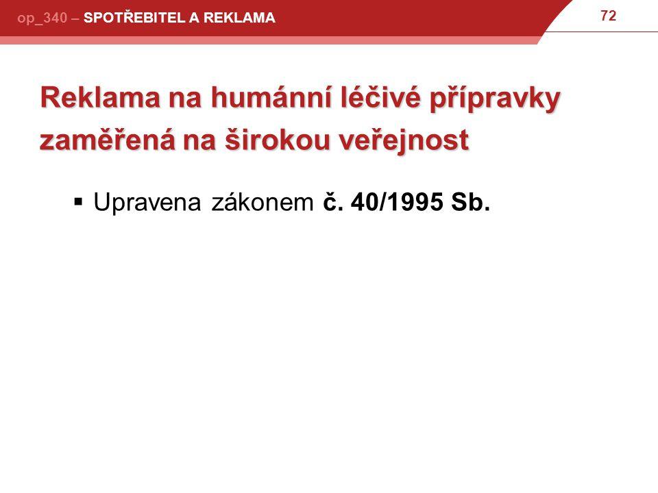 72 op_340 – SPOTŘEBITEL A REKLAMA Reklama na humánní léčivé přípravky zaměřená na širokou veřejnost  Upravena zákonem č.