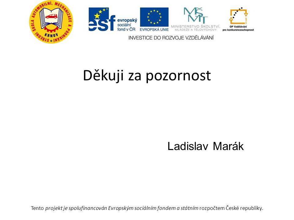 Děkuji za pozornost Ladislav Marák Tento projekt je spolufinancován Evropským sociálním fondem a státním rozpočtem České republiky.