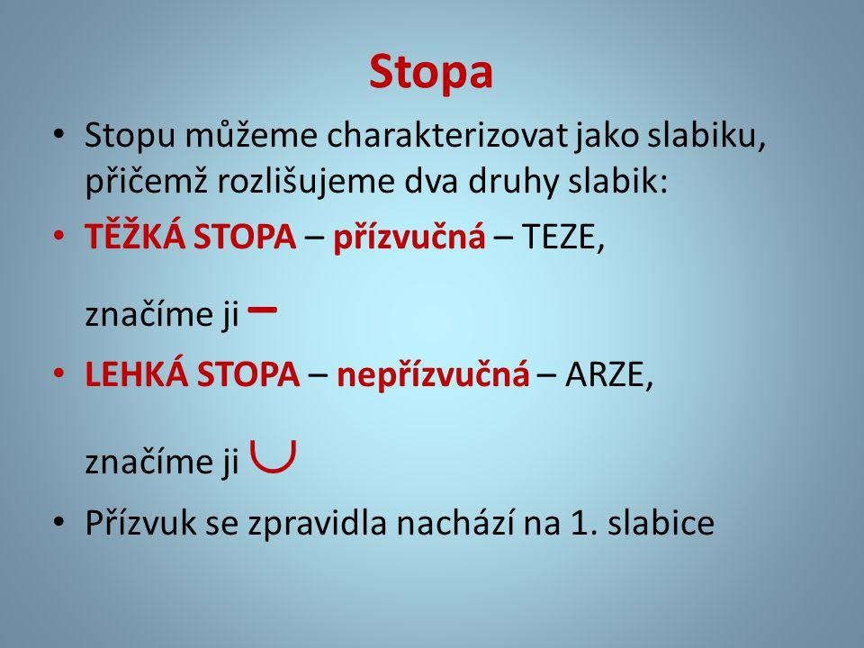 Stopa • Stopu můžeme charakterizovat jako slabiku, přičemž rozlišujeme dva druhy slabik: • TĚŽKÁ STOPA – přízvučná – TEZE, značíme ji – • LEHKÁ STOPA – nepřízvučná – ARZE, značíme ji  • Přízvuk se zpravidla nachází na 1.