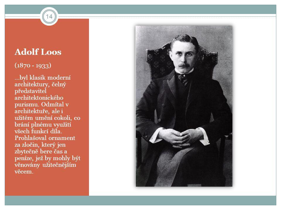 Adolf Loos (1870 - 1933) …byl klasik moderní architektury, čelný představitel architektonického purismu. Odmítal v architektuře, ale i užitém umění co