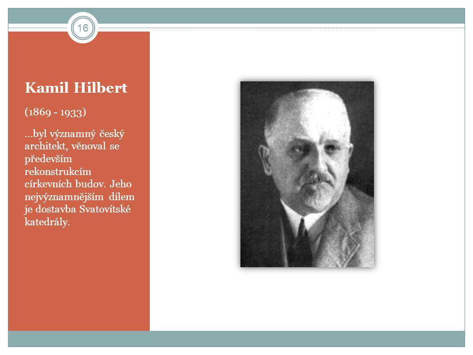 Kamil Hilbert (1869 - 1933) …byl významný český architekt, věnoval se především rekonstrukcím církevních budov. Jeho nejvýznamnějším dílem je dostavba