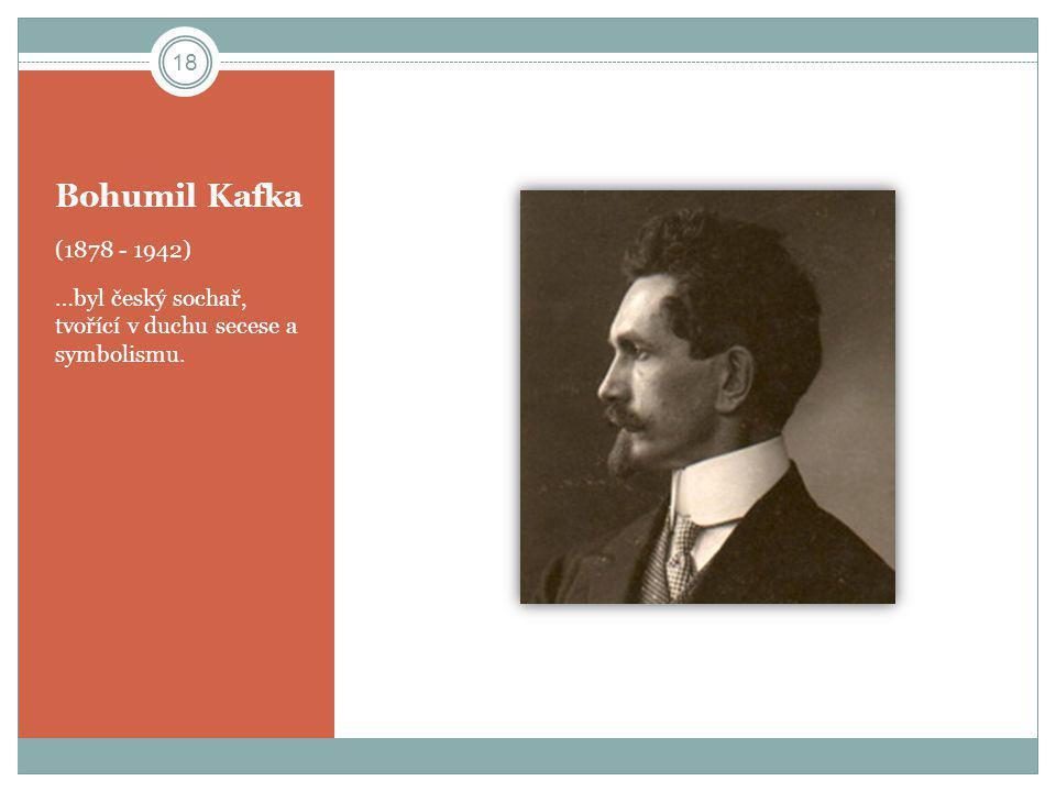 Bohumil Kafka (1878 - 1942) …byl český sochař, tvořící v duchu secese a symbolismu. 18