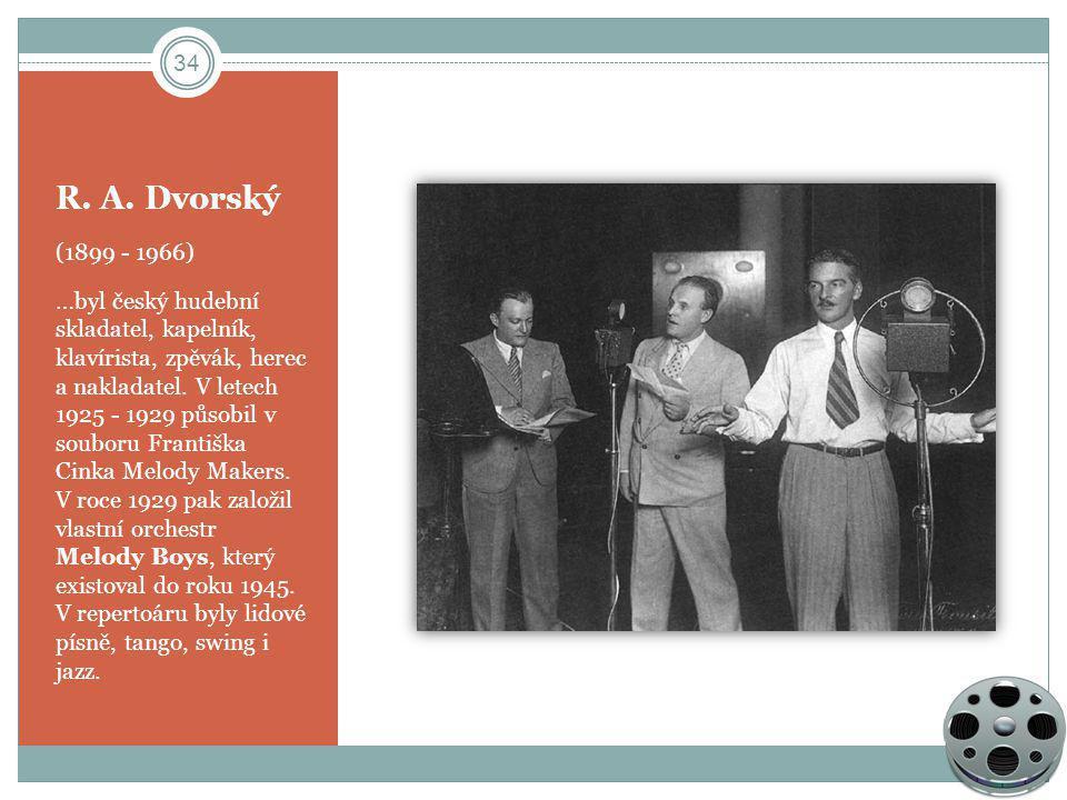 R. A. Dvorský (1899 - 1966) …byl český hudební skladatel, kapelník, klavírista, zpěvák, herec a nakladatel. V letech 1925 - 1929 působil v souboru Fra
