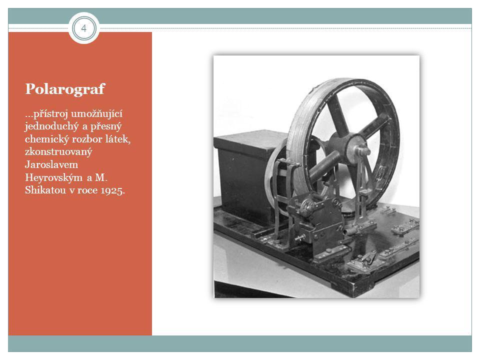 Polarograf …přístroj umožňující jednoduchý a přesný chemický rozbor látek, zkonstruovaný Jaroslavem Heyrovským a M. Shikatou v roce 1925. 4