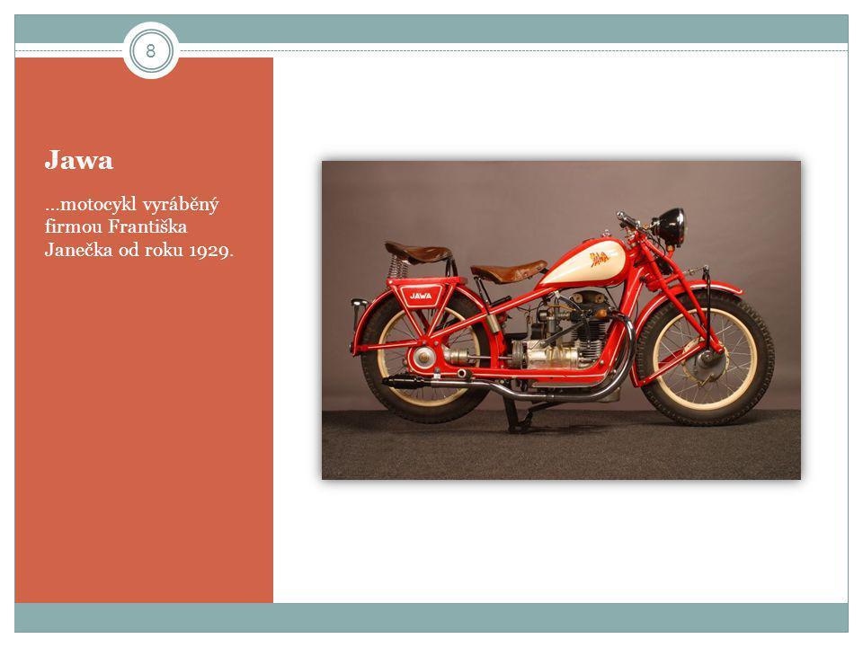 Jawa …motocykl vyráběný firmou Františka Janečka od roku 1929. 8