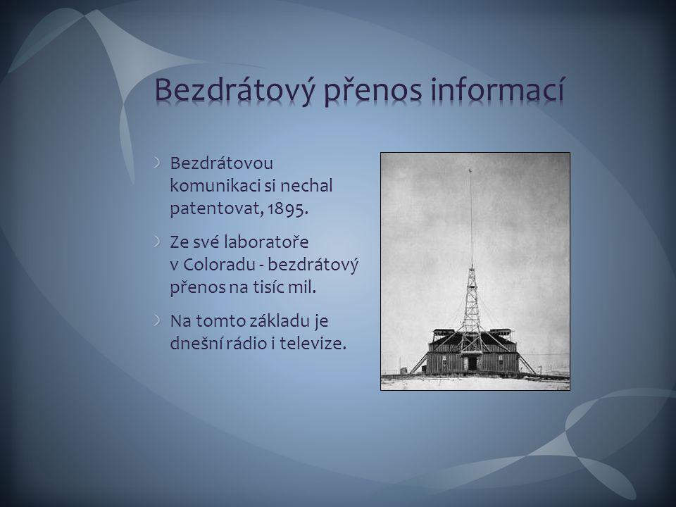 Bezdrátovou komunikaci si nechal patentovat, 1895. Ze své laboratoře v Coloradu - bezdrátový přenos na tisíc mil. Na tomto základu je dnešní rádio i t