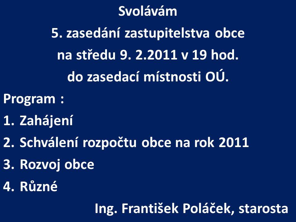 Svolávám 5. zasedání zastupitelstva obce na středu 9. 2.2011 v 19 hod. do zasedací místnosti OÚ. Program : 1.Zahájení 2.Schválení rozpočtu obce na rok