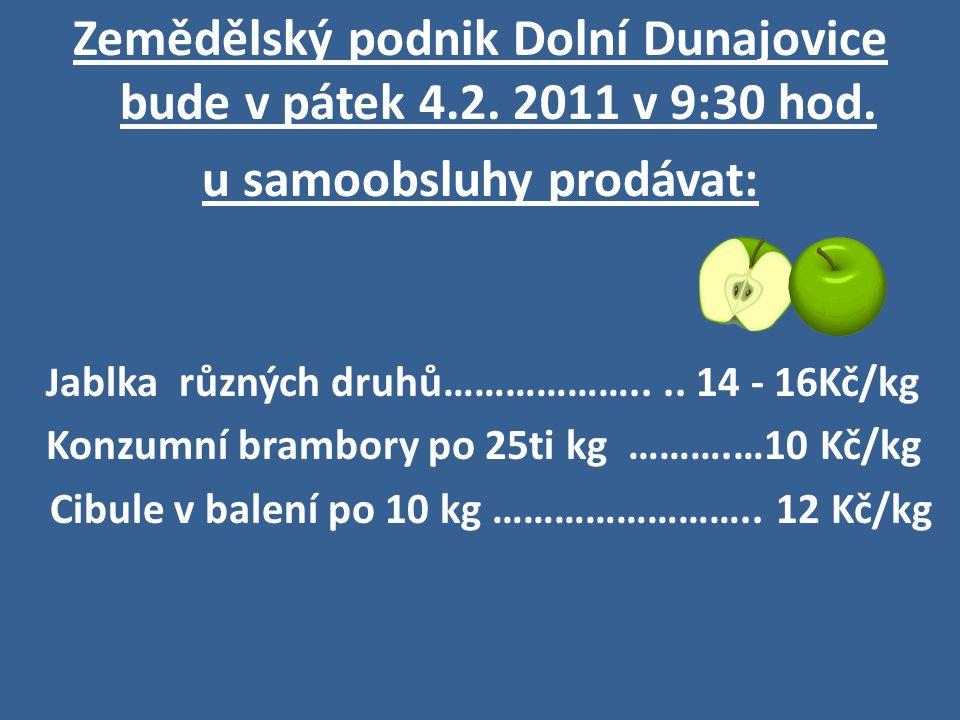 Zemědělský podnik Dolní Dunajovice bude v pátek 4.2. 2011 v 9:30 hod. u samoobsluhy prodávat: J ablka různých druhů……………….... 14 - 16Kč/kg Konzumní br