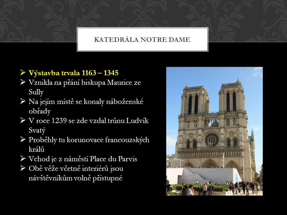 KATEDRÁLA NOTRE DAME  Výstavba trvala 1163 – 1345  Vznikla na přání biskupa Maurice ze Sully  Na jejím místě se konaly náboženské obřady  V roce 1