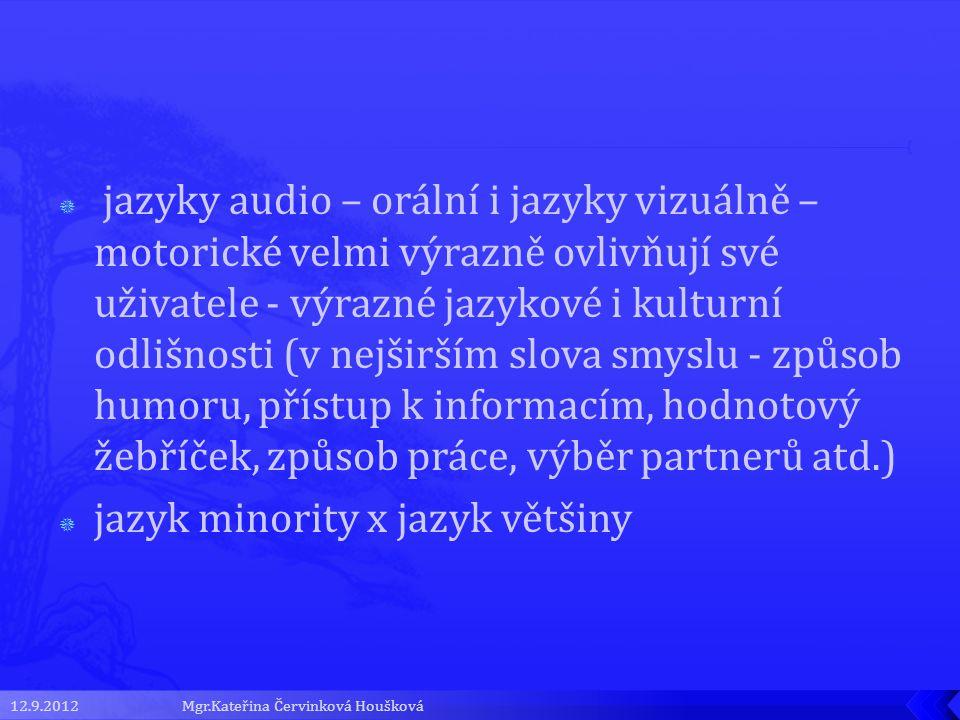  jazyky audio – orální i jazyky vizuálně – motorické velmi výrazně ovlivňují své uživatele - výrazné jazykové i kulturní odlišnosti (v nejširším slova smyslu - způsob humoru, přístup k informacím, hodnotový žebříček, způsob práce, výběr partnerů atd.)  jazyk minority x jazyk většiny 12.9.2012Mgr.Kateřina Červinková Houšková