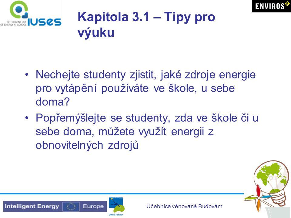 Učebnice věnovaná Budovám Kapitola 3.1 – Tipy pro výuku •Nechejte studenty zjistit, jaké zdroje energie pro vytápění používáte ve škole, u sebe doma?