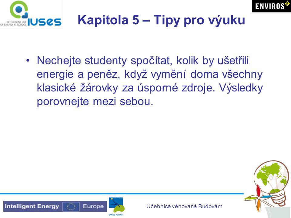 Učebnice věnovaná Budovám Kapitola 5 – Tipy pro výuku •Nechejte studenty spočítat, kolik by ušetřili energie a peněz, když vymění doma všechny klasick