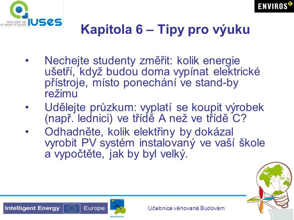 Učebnice věnovaná Budovám Kapitola 6 – Tipy pro výuku •Nechejte studenty změřit: kolik energie ušetří, když budou doma vypínat elektrické přístroje, m