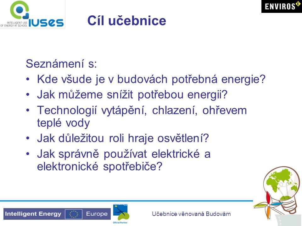 Učebnice věnovaná Budovám Cíl učebnice Seznámení s: •Kde všude je v budovách potřebná energie? •Jak můžeme snížit potřebou energii? •Technologií vytáp