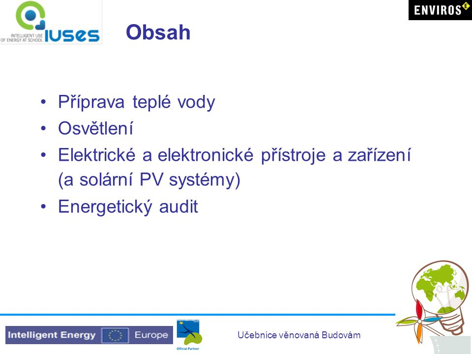 Učebnice věnovaná Budovám Kapitola 6 – Elektrické a elektronické přístroje a zařízení (a solární PV systémy) •Jednotky měření elektřiny a jak je vypočítat •Jak zjistit informace z energetických štítků používaných v Evropě na elektrických přístrojích •Přehled parametrů hlavních přístrojů používaných v domácnostech •Jak jejich správným používáním ušetřit energii