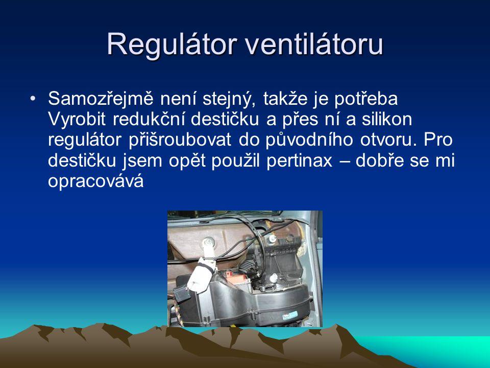 Regulátor ventilátoru •Samozřejmě není stejný, takže je potřeba Vyrobit redukční destičku a přes ní a silikon regulátor přišroubovat do původního otvo