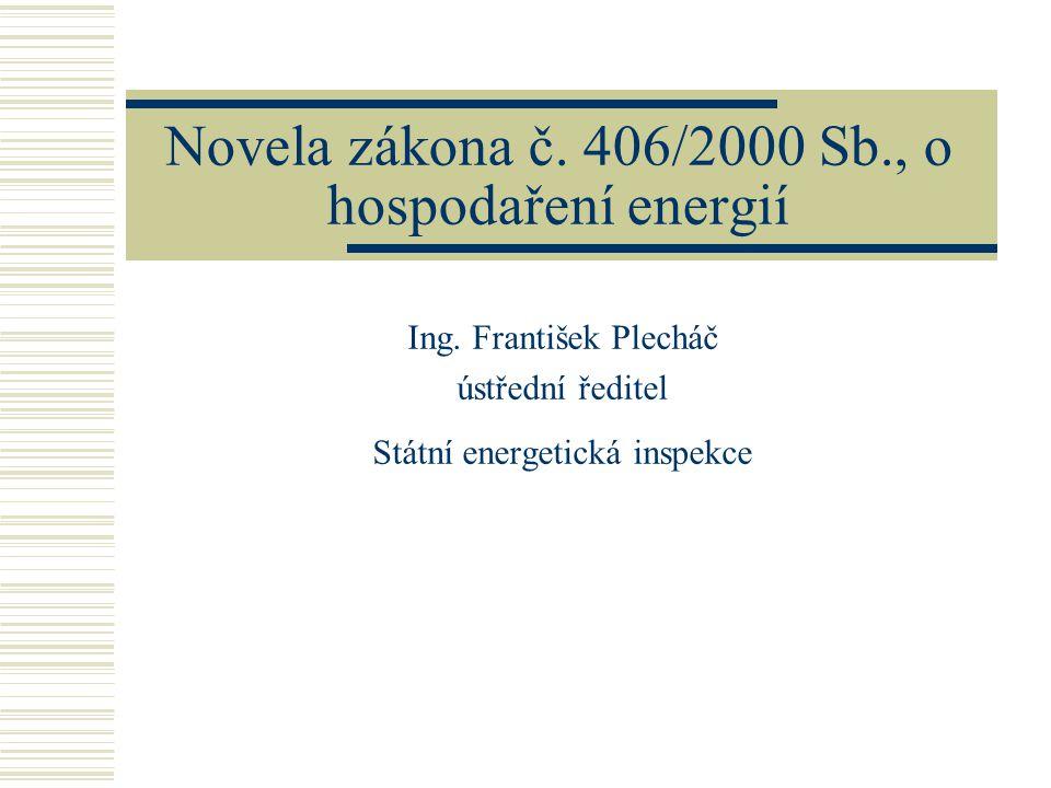 Novela zákona č. 406/2000 Sb., o hospodaření energií Ing. František Plecháč ústřední ředitel Státní energetická inspekce