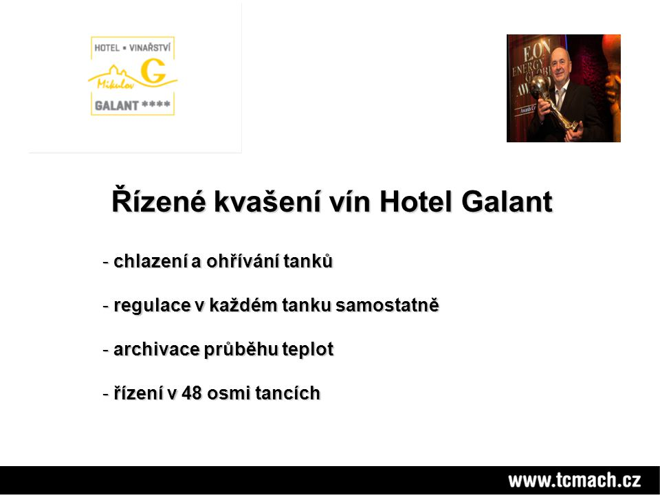 Řízené kvašení vín Hotel Galant Řízené kvašení vín Hotel Galant - chlazení a ohřívání tanků - regulace v každém tanku samostatně - archivace průběhu teplot - řízení v 48 osmi tancích