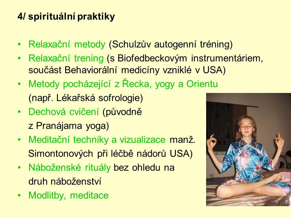 4/ spirituální praktiky •Relaxační metody (Schulzův autogenní tréning) •Relaxační trening (s Biofedbeckovým instrumentáriem, součást Behaviorální medicíny vzniklé v USA) •Metody pocházející z Řecka, yogy a Orientu (např.