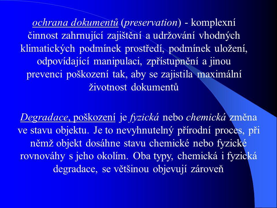 ochrana dokumentů (preservation) - komplexní činnost zahrnující zajištění a udržování vhodných klimatických podmínek prostředí, podmínek uložení, odpovídající manipulaci, zpřístupnění a jinou prevenci poškození tak, aby se zajistila maximální životnost dokumentů Degradace, poškození je fyzická nebo chemická změna ve stavu objektu.