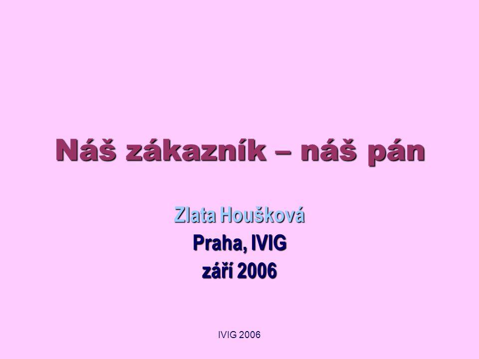 IVIG 2006 Náš zákazník – náš pán Zlata Houšková Praha, IVIG září 2006