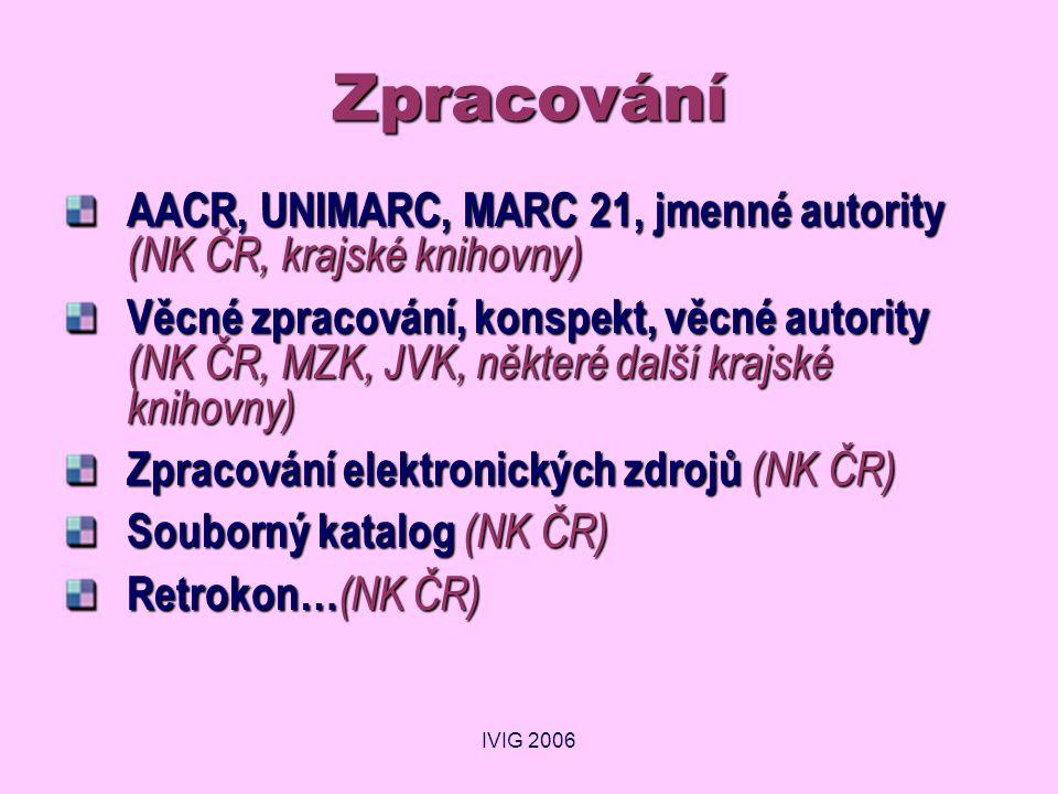 IVIG 2006 Zpracování AACR, UNIMARC, MARC 21, jmenné autority (NK ČR, krajské knihovny) Věcné zpracování, konspekt, věcné autority (NK ČR, MZK, JVK, některé další krajské knihovny) Zpracování elektronických zdrojů (NK ČR) Souborný katalog (NK ČR) Retrokon… (NK ČR)
