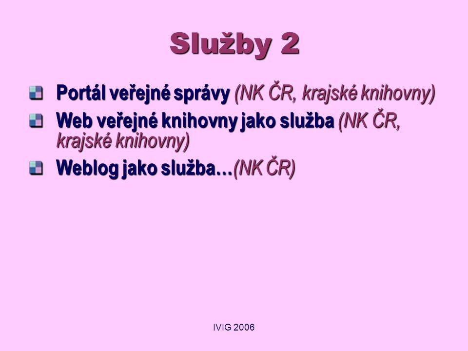 IVIG 2006 Služby 2 Portál veřejné správy (NK ČR, krajské knihovny) Web veřejné knihovny jako služba (NK ČR, krajské knihovny) Weblog jako služba… (NK