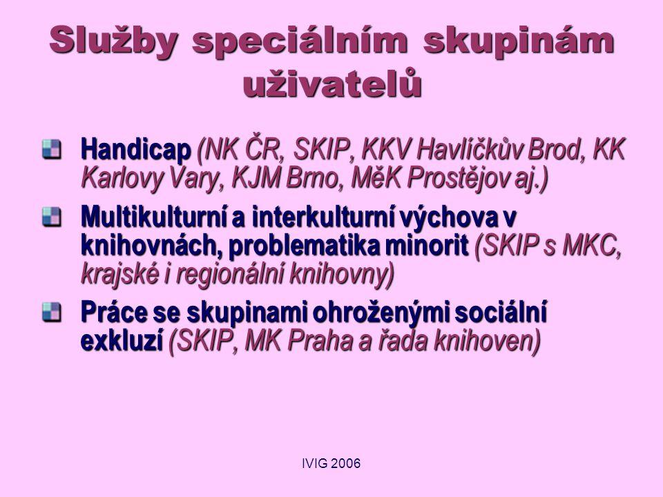 IVIG 2006 Služby speciálním skupinám uživatelů Handicap (NK ČR, SKIP, KKV Havlíčkův Brod, KK Karlovy Vary, KJM Brno, MěK Prostějov aj.) Multikulturní a interkulturní výchova v knihovnách, problematika minorit (SKIP s MKC, krajské i regionální knihovny) Práce se skupinami ohroženými sociální exkluzí (SKIP, MK Praha a řada knihoven)