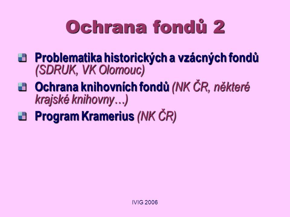 IVIG 2006 Ochrana fondů 2 Problematika historických a vzácných fondů (SDRUK, VK Olomouc) Ochrana knihovních fondů (NK ČR, některé krajské knihovny…) P