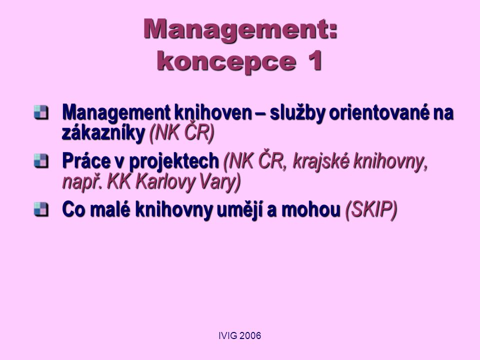 IVIG 2006 Management: koncepce 1 Management knihoven – služby orientované na zákazníky (NK ČR) Práce v projektech (NK ČR, krajské knihovny, např. KK K
