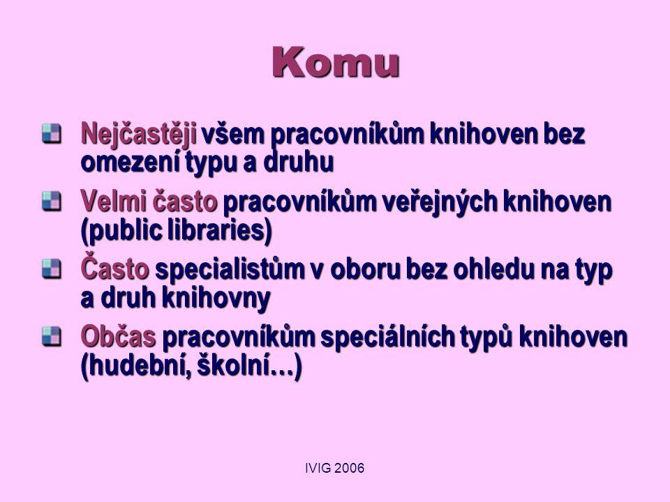 IVIG 2006 Komu Nejčastěji všem pracovníkům knihoven bez omezení typu a druhu Velmi často pracovníkům veřejných knihoven (public libraries) Často speci