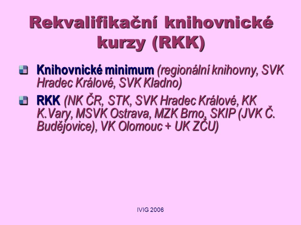 IVIG 2006 Rekvalifikační knihovnické kurzy (RKK) Knihovnické minimum (regionální knihovny, SVK Hradec Králové, SVK Kladno) RKK (NK ČR, STK, SVK Hradec Králové, KK K.Vary, MSVK Ostrava, MZK Brno, SKIP (JVK Č.