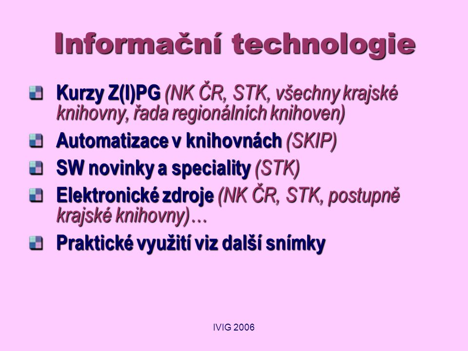 IVIG 2006 Informační technologie Kurzy Z(I)PG (NK ČR, STK, všechny krajské knihovny, řada regionálních knihoven) Automatizace v knihovnách (SKIP) SW novinky a speciality (STK) Elektronické zdroje (NK ČR, STK, postupně krajské knihovny)… Praktické využití viz další snímky