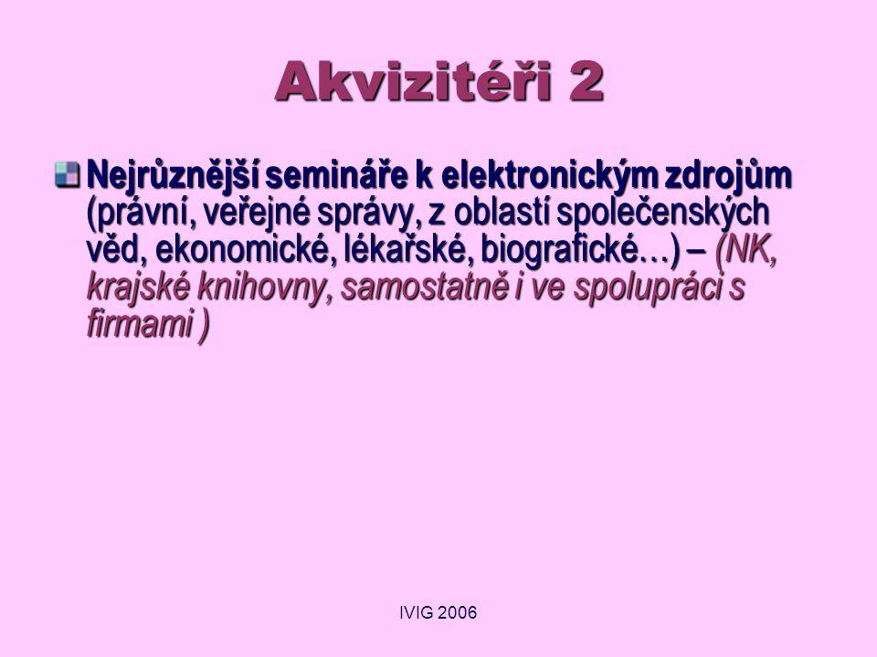 IVIG 2006 Akvizitéři 2 Nejrůznější semináře k elektronickým zdrojům (právní, veřejné správy, z oblastí společenských věd, ekonomické, lékařské, biografické…) – (NK, krajské knihovny, samostatně i ve spolupráci s firmami )