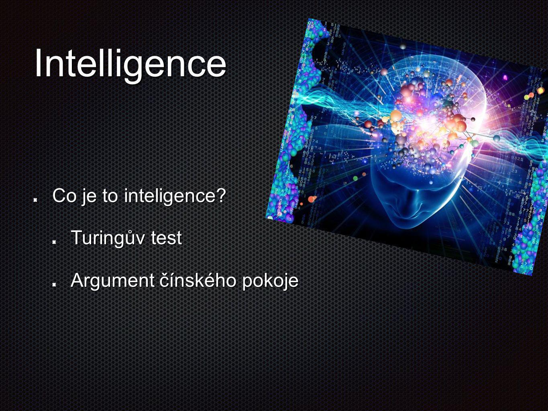 Intelligence Co je to inteligence? Turingův test Argument čínského pokoje
