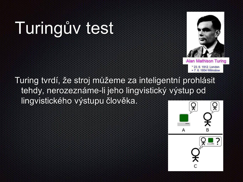Turingův test Turing tvrdí, že stroj můžeme za inteligentní prohlásit tehdy, nerozeznáme-li jeho lingvistický výstup od lingvistického výstupu člověka
