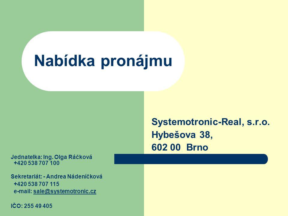 Nabídka pronájmu Systemotronic-Real, s.r.o. Hybešova 38, 602 00 Brno Jednatelka: Ing. Olga Ráčková +420 538 707 100 Sekretariát: - Andrea Nádeníčková