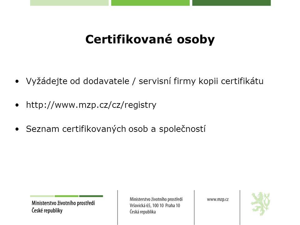 Certifikované osoby •Vyžádejte od dodavatele / servisní firmy kopii certifikátu •http://www.mzp.cz/cz/registry •Seznam certifikovaných osob a společno