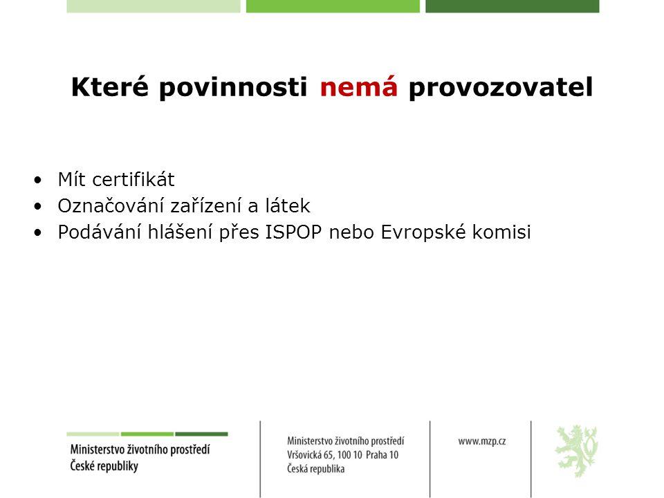 Které povinnosti nemá provozovatel •Mít certifikát •Označování zařízení a látek •Podávání hlášení přes ISPOP nebo Evropské komisi
