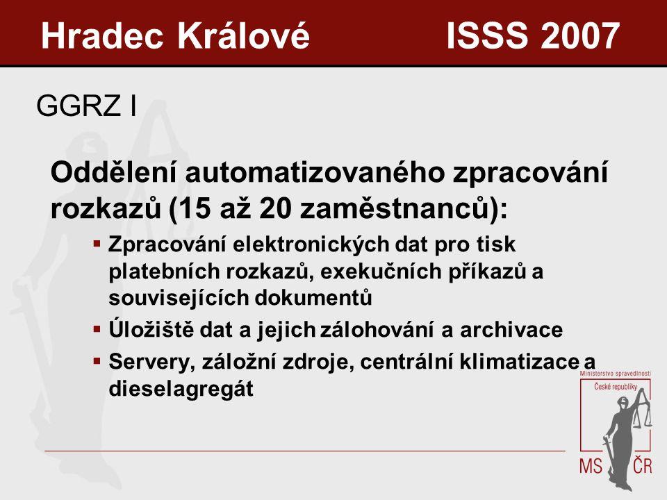 GGRZ I Oddělení automatizovaného zpracování rozkazů (15 až 20 zaměstnanců):  Zpracování elektronických dat pro tisk platebních rozkazů, exekučních příkazů a souvisejících dokumentů  Úložiště dat a jejich zálohování a archivace  Servery, záložní zdroje, centrální klimatizace a dieselagregát Hradec Králové ISSS 2007