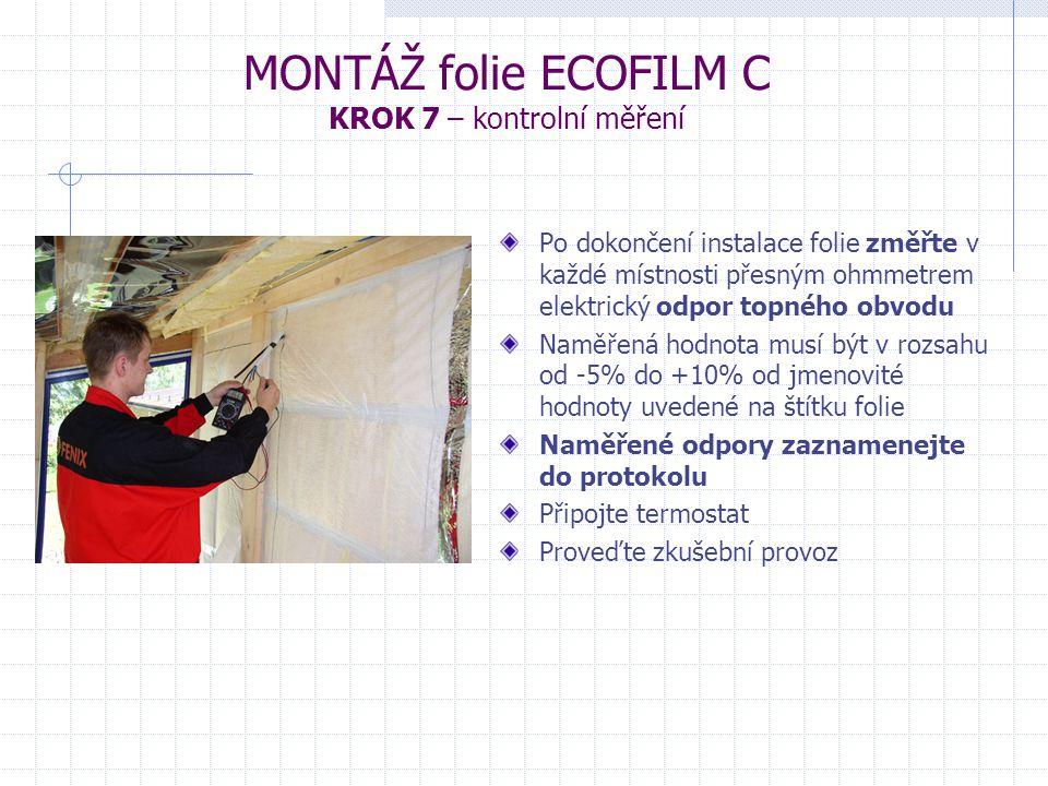 MONTÁŽ folie ECOFILM C KROK 7 – kontrolní měření Po dokončení instalace folie změřte v každé místnosti přesným ohmmetrem elektrický odpor topného obvodu Naměřená hodnota musí být v rozsahu od -5% do +10% od jmenovité hodnoty uvedené na štítku folie Naměřené odpory zaznamenejte do protokolu Připojte termostat Proveďte zkušební provoz