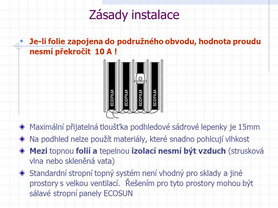 Maximální přijatelná tloušťka podhledové sádrové lepenky je 15mm Na podhled nelze použít materiály, které snadno pohlcují vlhkost Mezi topnou folií a tepelnou izolací nesmí být vzduch (strusková vlna nebo skleněná vata) Standardní stropní topný systém není vhodný pro sklady a jiné prostory s velkou ventilací.