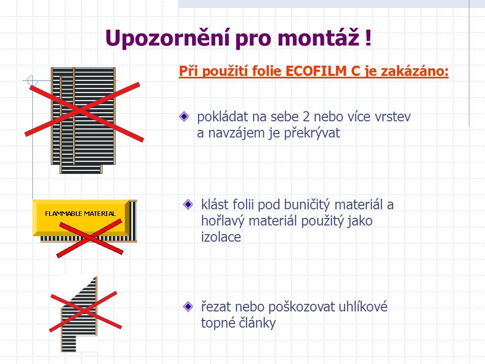 pokládat na sebe 2 nebo více vrstev a navzájem je překrývat Při použití folie ECOFILM C je zakázáno: klást folii pod buničitý materiál a hořlavý materiál použitý jako izolace řezat nebo poškozovat uhlíkové topné články Upozornění pro montáž !