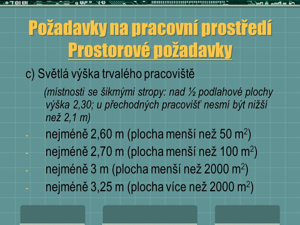 Požadavky na pracovní prostředí Prostorové požadavky c) Světlá výška trvalého pracoviště (místnosti se šikmými stropy: nad ½ podlahové plochy výška 2,30; u přechodných pracovišť nesmí být nižší než 2,1 m) - nejméně 2,60 m (plocha menší než 50 m 2 ) - nejméně 2,70 m (plocha menší než 100 m 2 ) - nejméně 3 m (plocha menší než 2000 m 2 ) - nejméně 3,25 m (plocha více než 2000 m 2 )