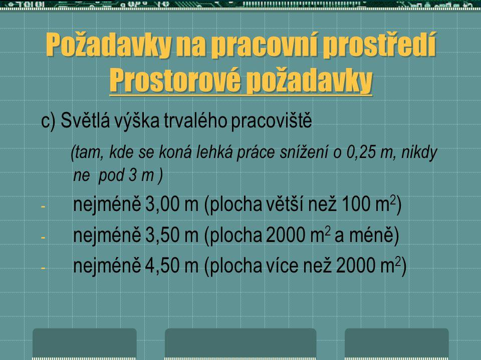 Požadavky na pracovní prostředí Prostorové požadavky c) Světlá výška trvalého pracoviště (tam, kde se koná lehká práce snížení o 0,25 m, nikdy ne pod 3 m ) - nejméně 3,00 m (plocha větší než 100 m 2 ) - nejméně 3,50 m (plocha 2000 m 2 a méně) - nejméně 4,50 m (plocha více než 2000 m 2 )