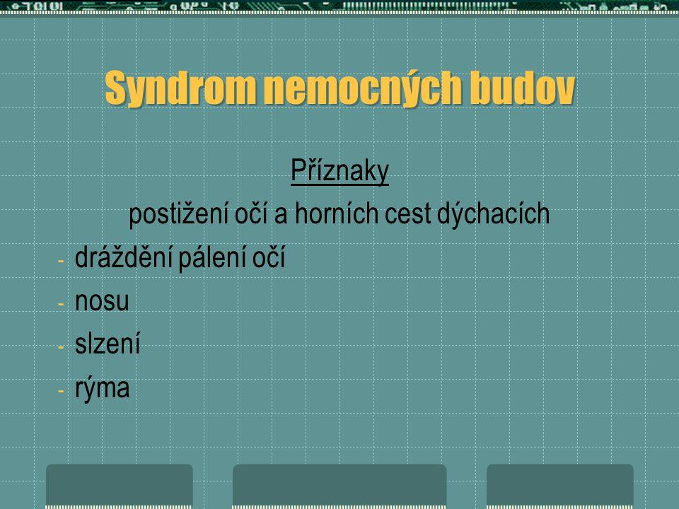 Syndrom nemocných budov Příznaky postižení očí a horních cest dýchacích - dráždění pálení očí - nosu - slzení - rýma
